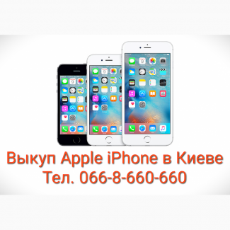 Выкуп Apple iPhone 5, 5s, 6, 6S, 6Plus, 7, 7Plus, 8, 8Plus, X в Киеве