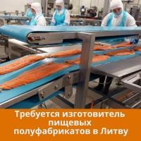 Требуется изготовитель пищевых полуфабрикатов в Литву