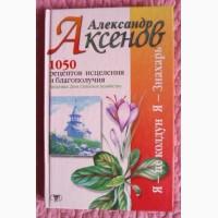 А. Аксенов. 1050 рецептов исцеления и благополучия: Здоровье. Дом. Сельское хозяйство